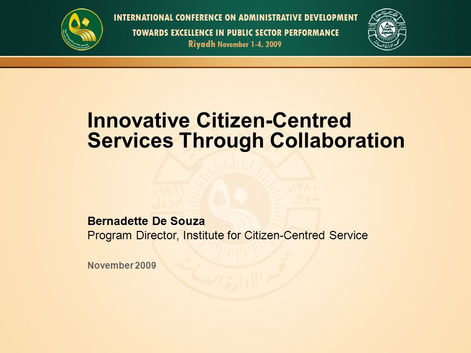 Innovative Citizen-Centred Services Through Collaboration Bernadette De Souza Program Director, Institute for Citizen-Centred Service November 2009