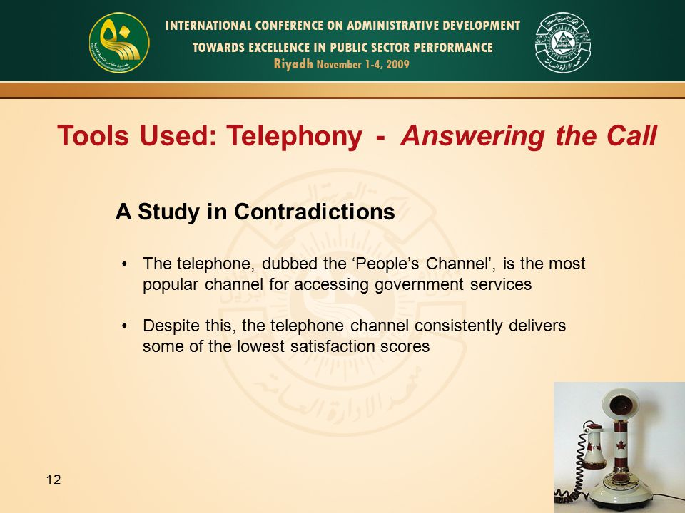 Tools Used: Telephony - Answering the Call A Study in Contradictions The telephone, dubbed the 'People's Channel', is the most popular channel for accessing government services Despite this, the telephone channel consistently delivers some of the lowest satisfaction scores 12