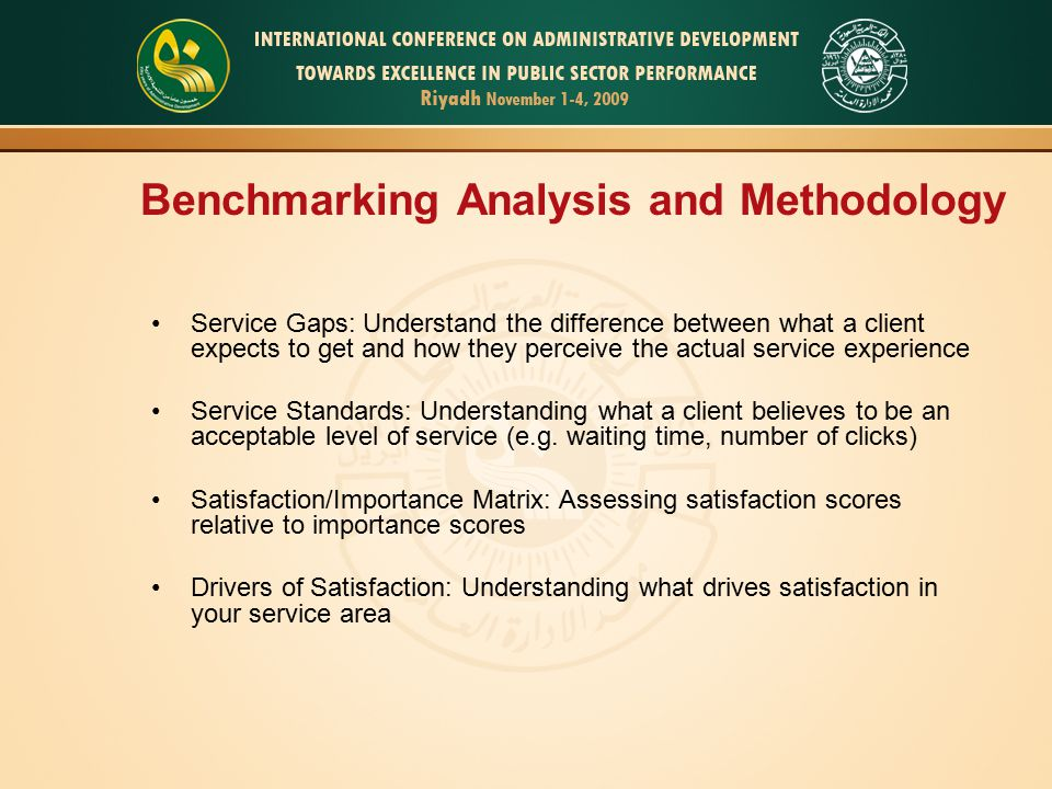 Benchmarking Analysis and Methodology Service Gaps: Understand the difference between what a client expects to get and how they perceive the actual service experience Service Standards: Understanding what a client believes to be an acceptable level of service (e.g.