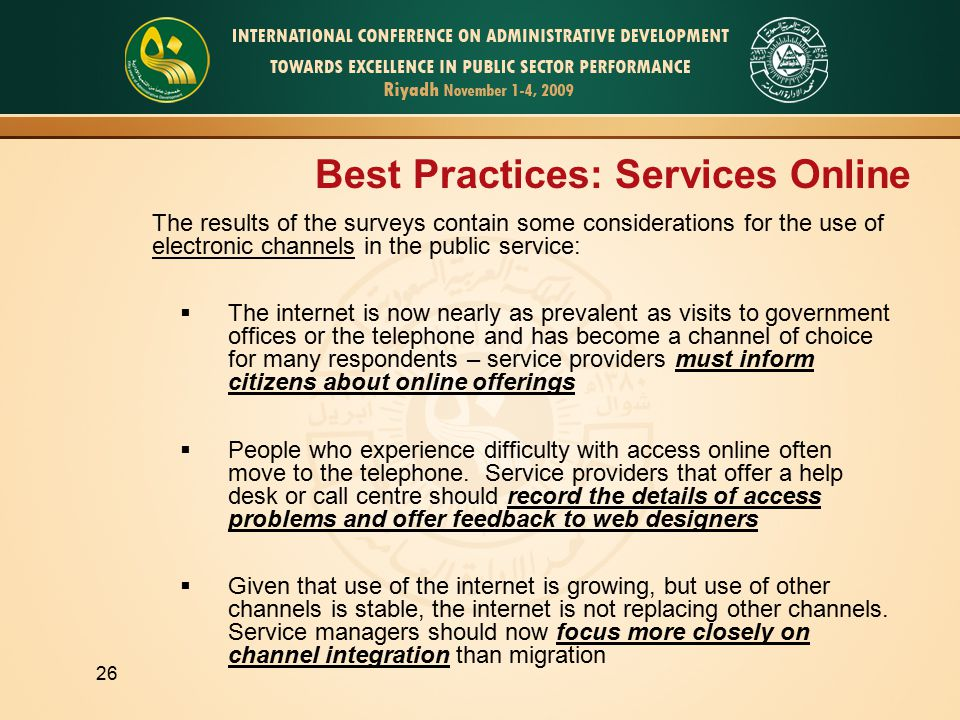 26 Best Practices: Services Online The results of the surveys contain some considerations for the use of electronic channels in the public service:  The internet is now nearly as prevalent as visits to government offices or the telephone and has become a channel of choice for many respondents – service providers must inform citizens about online offerings  People who experience difficulty with access online often move to the telephone.