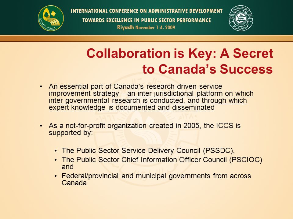 Collaboration is Key: A Secret to Canada's Success An essential part of Canada's research-driven service improvement strategy – an inter-jurisdictional platform on which inter-governmental research is conducted, and through which expert knowledge is documented and disseminated As a not-for-profit organization created in 2005, the ICCS is supported by: The Public Sector Service Delivery Council (PSSDC), The Public Sector Chief Information Officer Council (PSCIOC) and Federal/provincial and municipal governments from across Canada