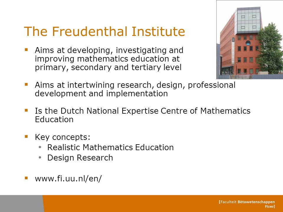 The Freudenthal Institute  Aims at developing, investigating and improving mathematics education at primary, secondary and tertiary level  Aims at i