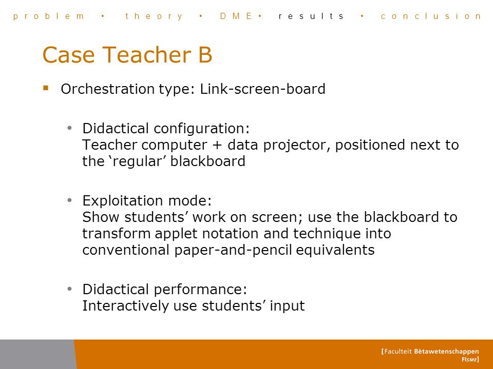 Case Teacher B  Orchestration type: Link-screen-board Didactical configuration: Teacher computer + data projector, positioned next to the 'regular' b