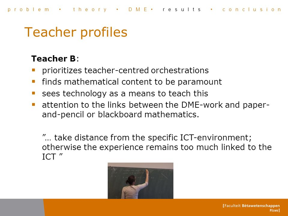 Teacher profiles Teacher B:  prioritizes teacher-centred orchestrations  finds mathematical content to be paramount  sees technology as a means to