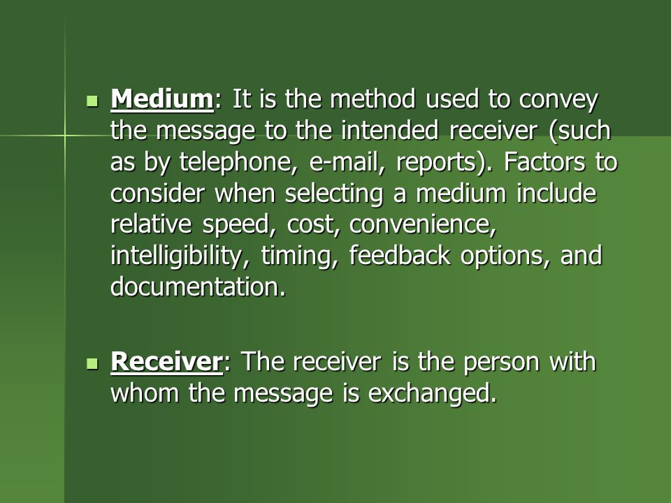 Medium: It is the method used to convey the message to the intended receiver (such as by telephone, e-mail, reports). Factors to consider when selecti