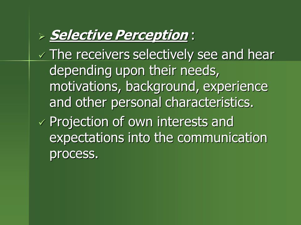 Selective Perception : The receivers selectively see and hear depending upon their needs, motivations, background, experience and other personal cha
