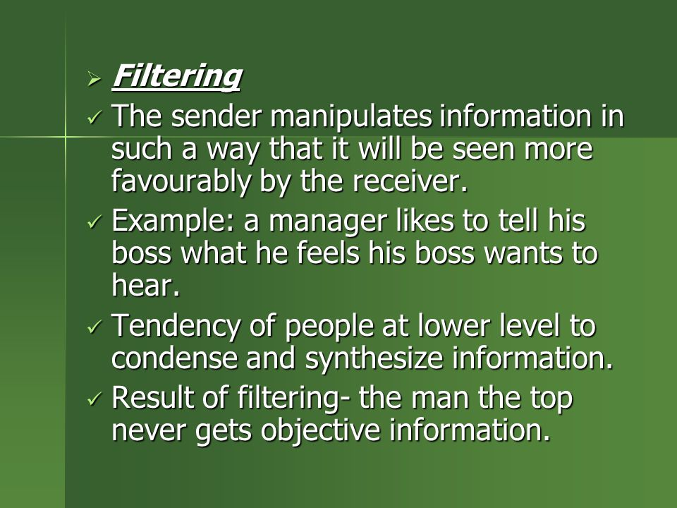  Filtering The sender manipulates information in such a way that it will be seen more favourably by the receiver. The sender manipulates information