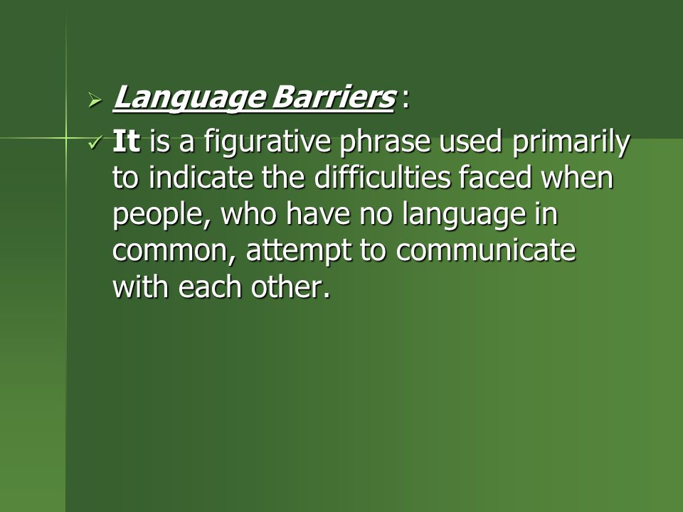  Language Barriers : It is a figurative phrase used primarily to indicate the difficulties faced when people, who have no language in common, attempt