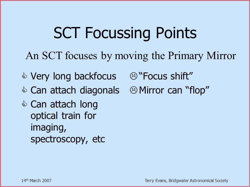 14 th March 2007Terry Evans, Bridgwater Astronomical Society SCT Focussing Points  Very long backfocus  Can attach diagonals  Can attach long optical train for imaging, spectroscopy, etc  Focus shift  Mirror can flop An SCT focuses by moving the Primary Mirror
