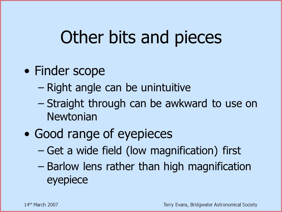 14 th March 2007Terry Evans, Bridgwater Astronomical Society Other bits and pieces Finder scope –Right angle can be unintuitive –Straight through can be awkward to use on Newtonian Good range of eyepieces –Get a wide field (low magnification) first –Barlow lens rather than high magnification eyepiece