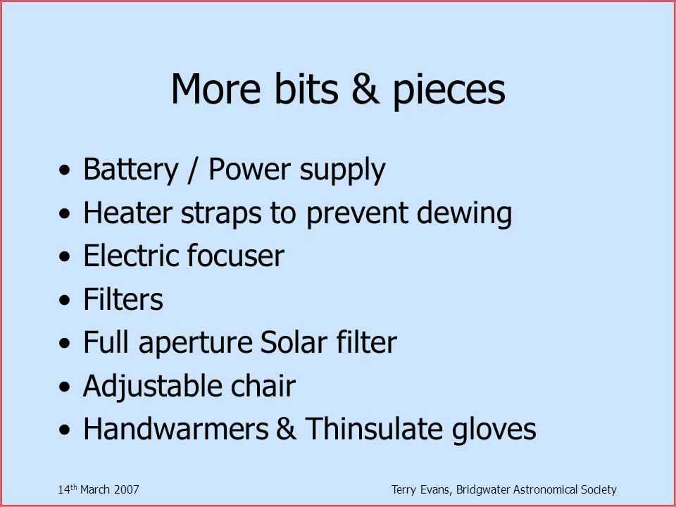 14 th March 2007Terry Evans, Bridgwater Astronomical Society More bits & pieces Battery / Power supply Heater straps to prevent dewing Electric focuser Filters Full aperture Solar filter Adjustable chair Handwarmers & Thinsulate gloves
