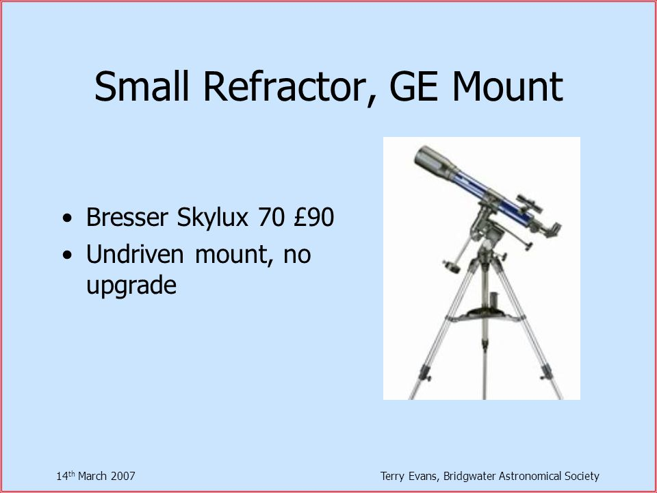 14 th March 2007Terry Evans, Bridgwater Astronomical Society Small Refractor, GE Mount Bresser Skylux 70 £90 Undriven mount, no upgrade