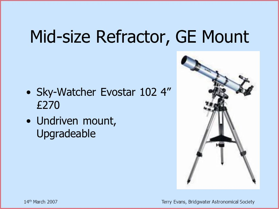 14 th March 2007Terry Evans, Bridgwater Astronomical Society Mid-size Refractor, GE Mount Sky-Watcher Evostar 102 4 £270 Undriven mount, Upgradeable
