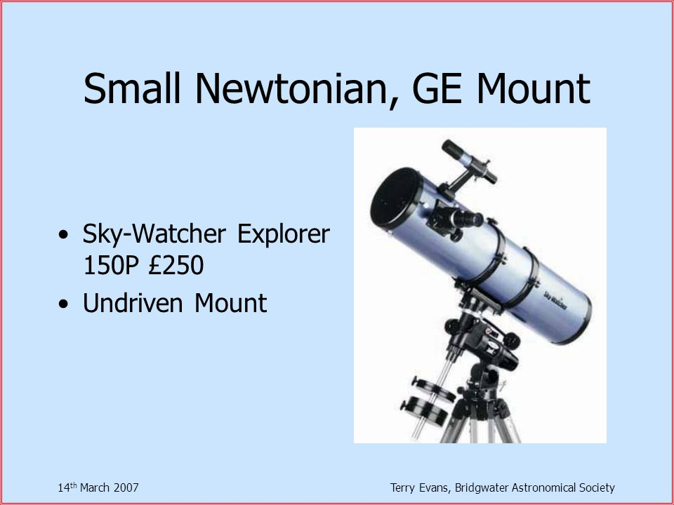 14 th March 2007Terry Evans, Bridgwater Astronomical Society Small Newtonian, GE Mount Sky-Watcher Explorer 150P £250 Undriven Mount