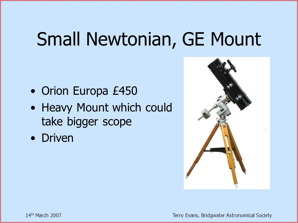 14 th March 2007Terry Evans, Bridgwater Astronomical Society Small Newtonian, GE Mount Orion Europa £450 Heavy Mount which could take bigger scope Driven