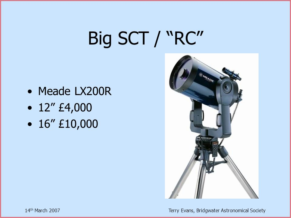 14 th March 2007Terry Evans, Bridgwater Astronomical Society Big SCT / RC Meade LX200R 12 £4,000 16 £10,000
