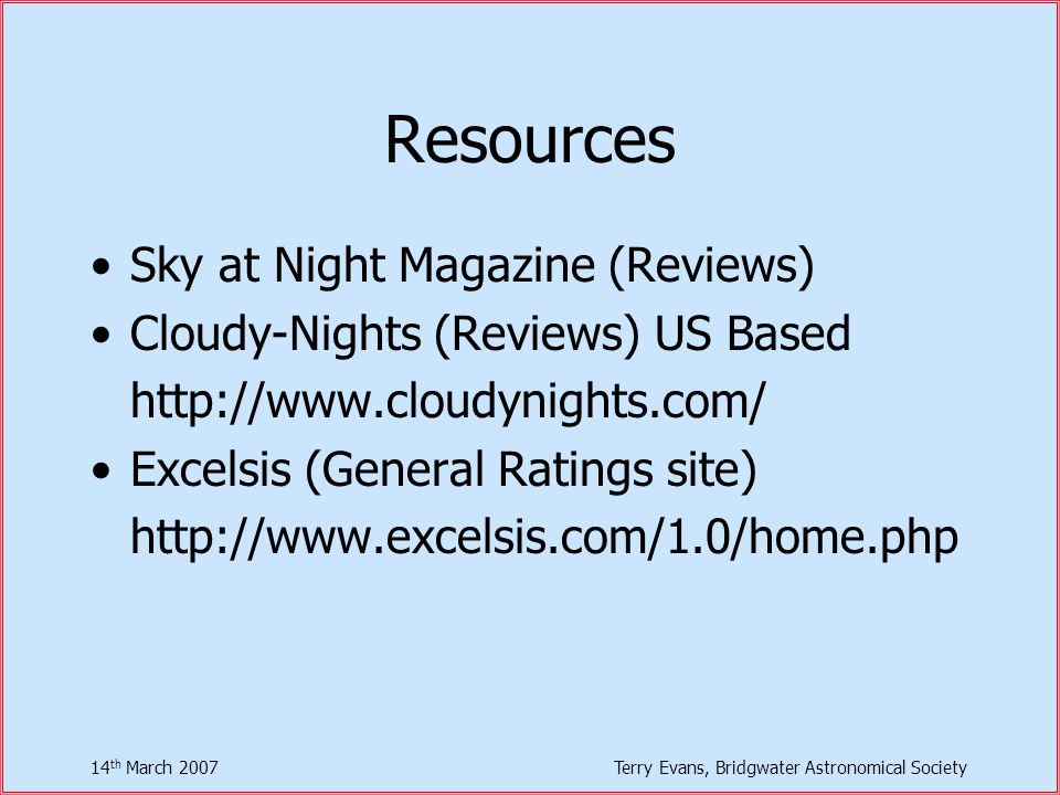14 th March 2007Terry Evans, Bridgwater Astronomical Society Resources Sky at Night Magazine (Reviews) Cloudy-Nights (Reviews) US Based http://www.cloudynights.com/ Excelsis (General Ratings site) http://www.excelsis.com/1.0/home.php