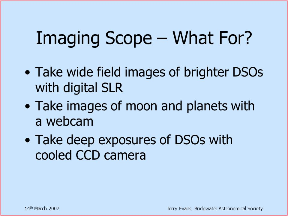 14 th March 2007Terry Evans, Bridgwater Astronomical Society Imaging Scope – What For.