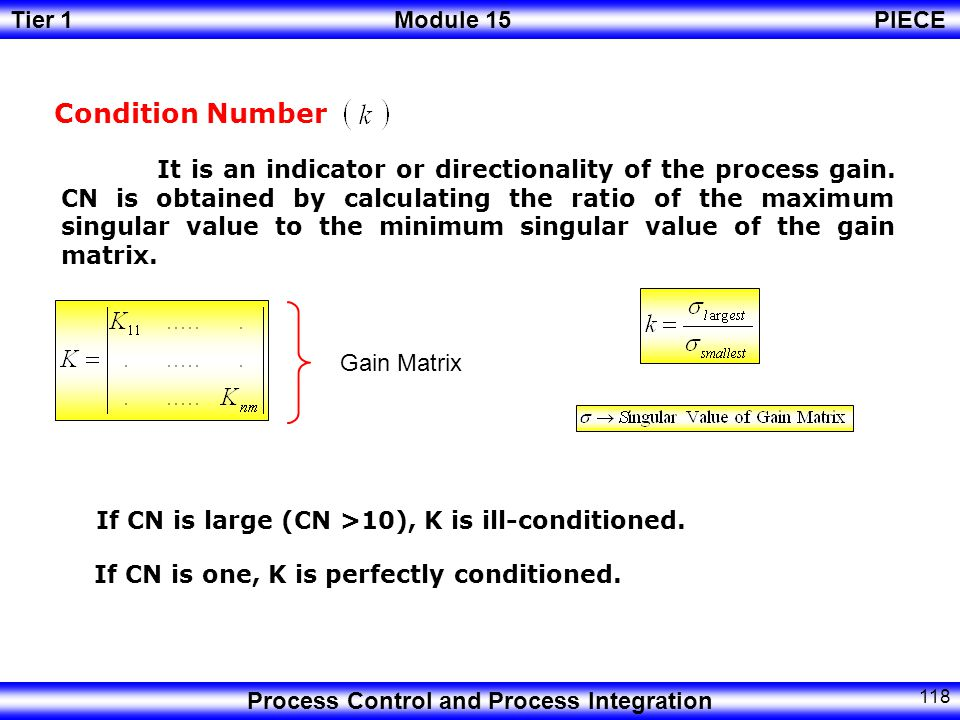 Tier 1Module 15PIECE Process Control and Process Integration 117 The maximum singular value represents the largest gain for any input direction, while the minimum singular value represents the smallest gain for any input direction.