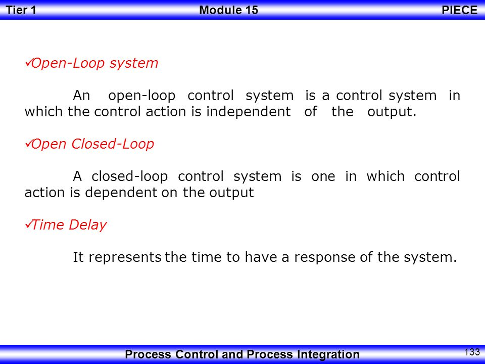 Tier 1Module 15PIECE Process Control and Process Integration 132 Control System A control system is a system of integrated elements whose function is to maintain a variable process at a desirable value or within a range of desired value.