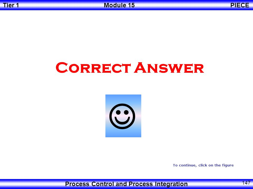 Tier 1Module 15PIECE Process Control and Process Integration 146  Try another Answer To continue, click on the figure