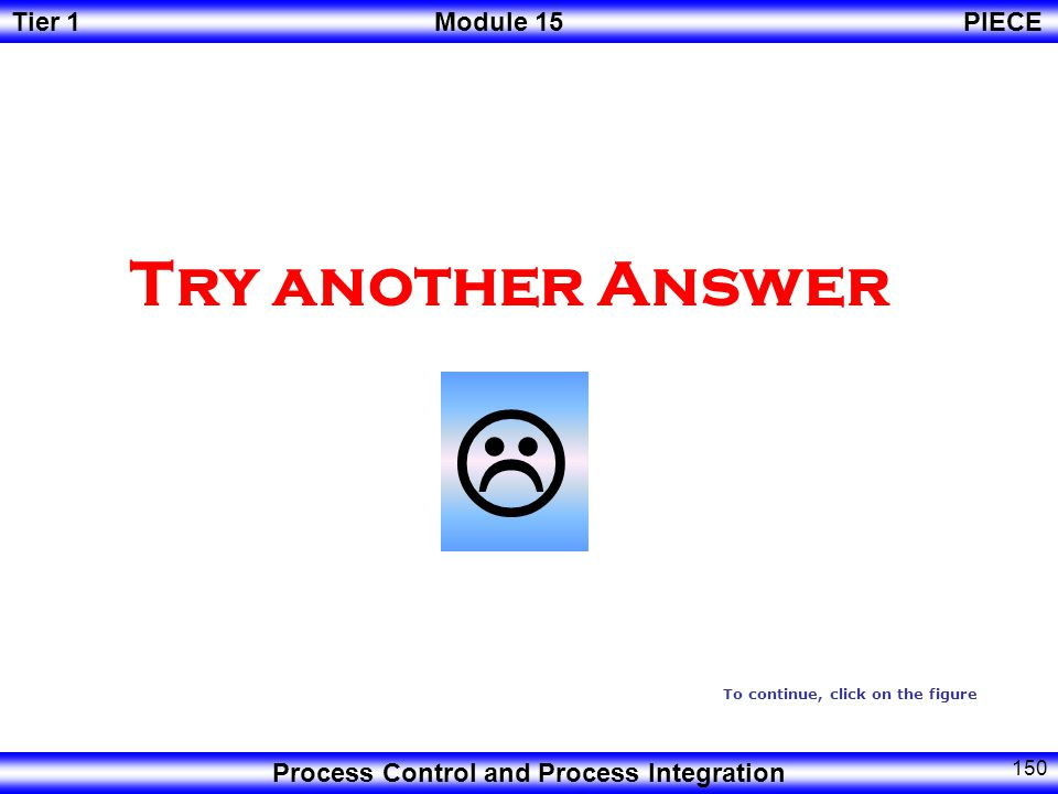 Tier 1Module 15PIECE Process Control and Process Integration 149 Correct Answer To continue, click on the figure