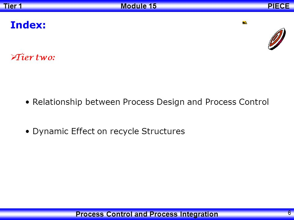 Tier 1Module 15PIECE Process Control and Process Integration 5 Index:  Tier one: Comparison between Steady State and Dynamic State.