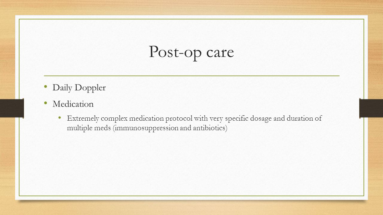 Post-op care Daily Doppler Medication Extremely complex medication protocol with very specific dosage and duration of multiple meds (immunosuppression and antibiotics)
