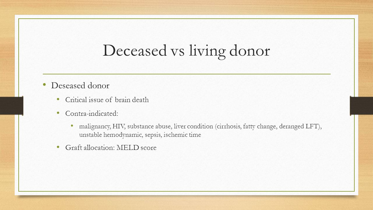 Deceased vs living donor Deseased donor Critical issue of brain death Contra-indicated: malignancy, HIV, substance abuse, liver condition (cirrhosis, fatty change, deranged LFT), unstable hemodynamic, sepsis, ischemic time Graft allocation: MELD score