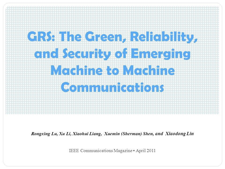 GRS: The Green, Reliability, and Security of Emerging Machine to Machine Communications Rongxing Lu, Xu Li, Xiaohui Liang, Xuemin (Sherman) Shen, and Xiaodong Lin IEEE Communications Magazine April 2011