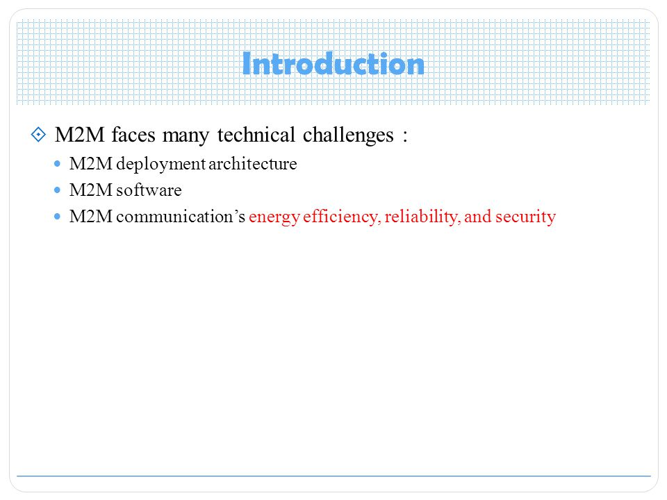 Introduction  M2M faces many technical challenges : M2M deployment architecture M2M software M2M communication's energy efficiency, reliability, and security