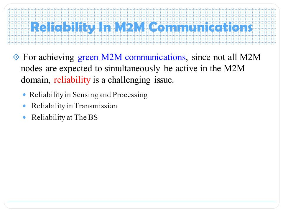 Reliability In M2M Communications  For achieving green M2M communications, since not all M2M nodes are expected to simultaneously be active in the M2M domain, reliability is a challenging issue.