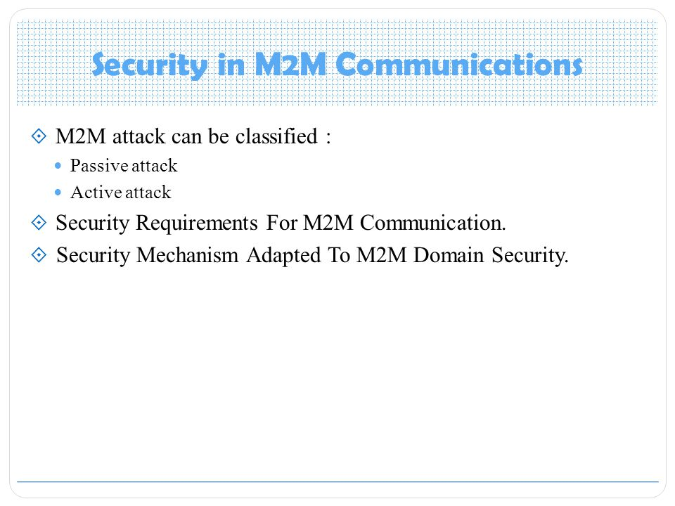 Security in M2M Communications  M2M attack can be classified : Passive attack Active attack  Security Requirements For M2M Communication.