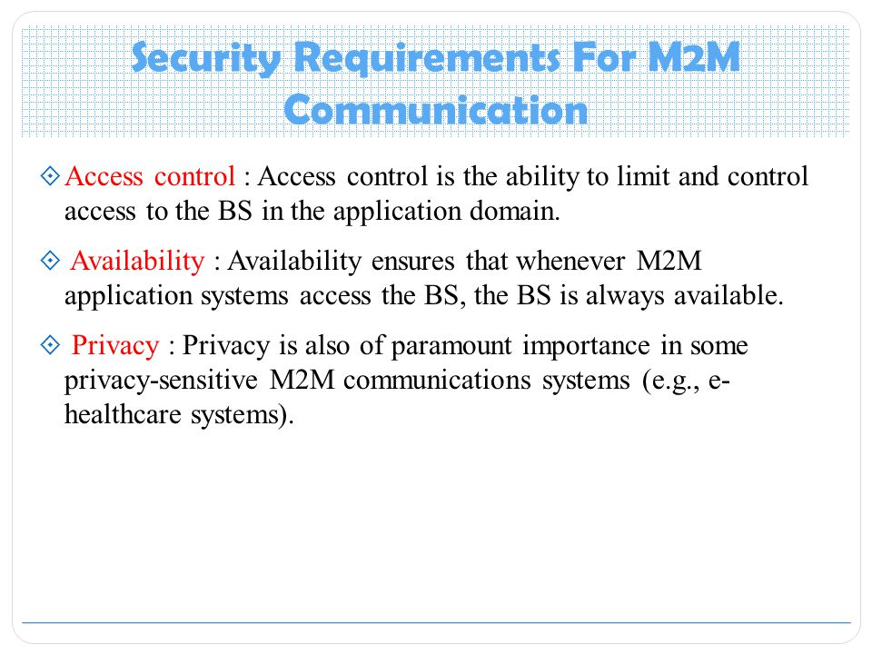 Security Requirements For M2M Communication  Access control : Access control is the ability to limit and control access to the BS in the application domain.