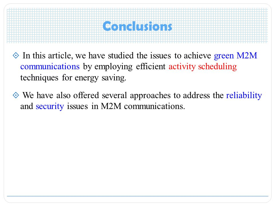 Conclusions  In this article, we have studied the issues to achieve green M2M communications by employing efficient activity scheduling techniques for energy saving.