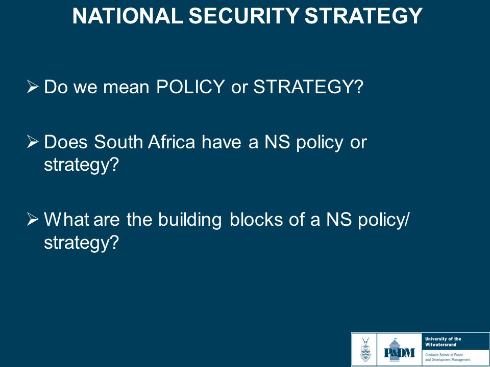 NATIONAL SECURITY STRATEGY  Do we mean POLICY or STRATEGY?  Does South Africa have a NS policy or strategy?  What are the building blocks of a NS p