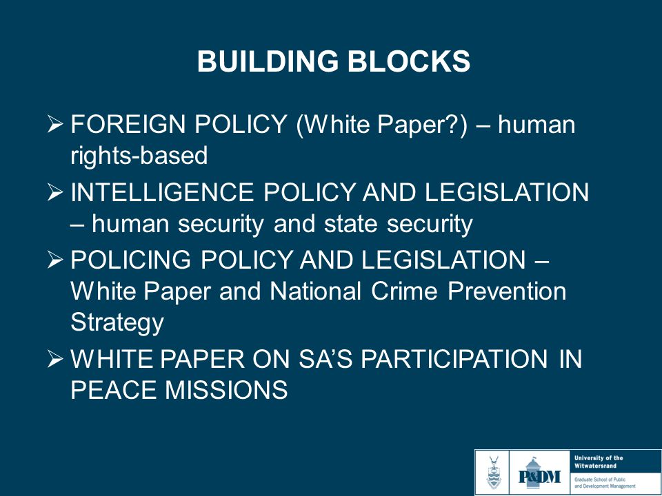 BUILDING BLOCKS  FOREIGN POLICY (White Paper?) – human rights-based  INTELLIGENCE POLICY AND LEGISLATION – human security and state security  POLICING POLICY AND LEGISLATION – White Paper and National Crime Prevention Strategy  WHITE PAPER ON SA'S PARTICIPATION IN PEACE MISSIONS