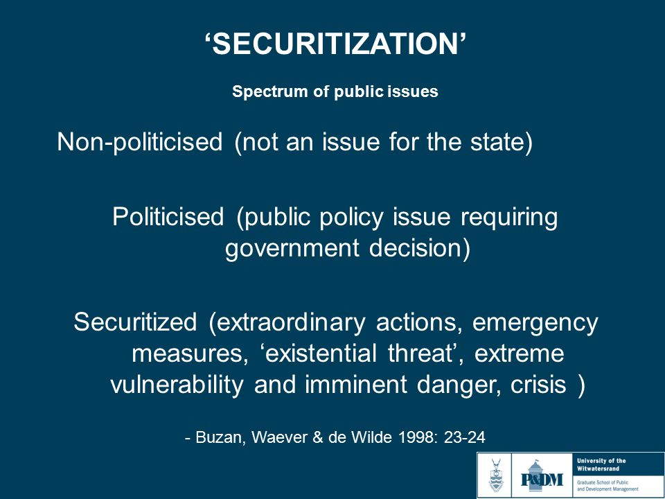 'SECURITIZATION' Spectrum of public issues Non-politicised (not an issue for the state) Politicised (public policy issue requiring government decision) Securitized (extraordinary actions, emergency measures, 'existential threat', extreme vulnerability and imminent danger, crisis ) - Buzan, Waever & de Wilde 1998: 23-24