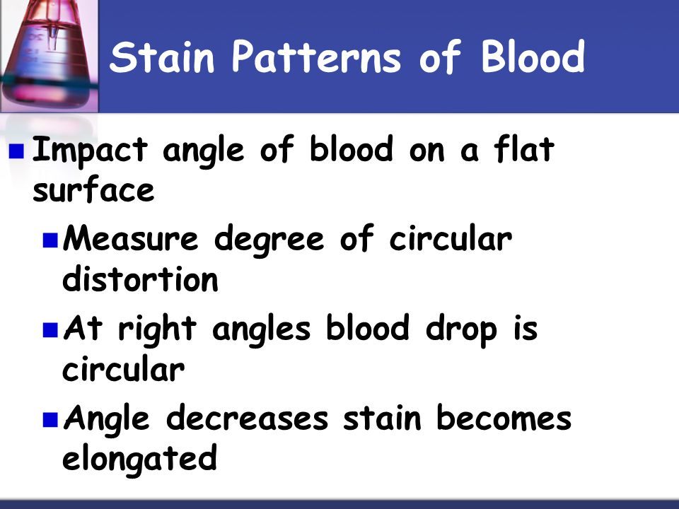 Stain Patterns of Blood Impact angle of blood on a flat surface Measure degree of circular distortion At right angles blood drop is circular Angle decreases stain becomes elongated