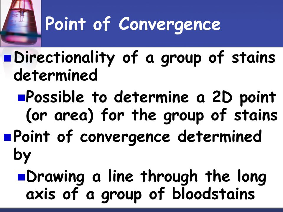 Point of Convergence Directionality of a group of stains determined Possible to determine a 2D point (or area) for the group of stains Point of convergence determined by Drawing a line through the long axis of a group of bloodstains