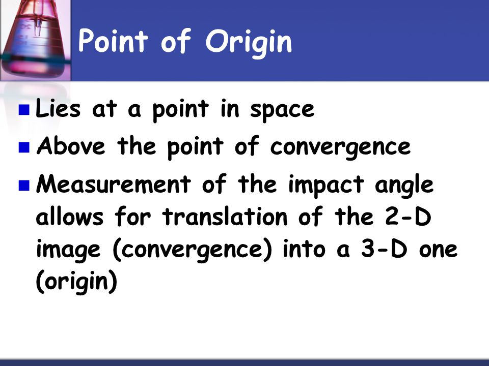 Point of Origin Lies at a point in space Above the point of convergence Measurement of the impact angle allows for translation of the 2-D image (convergence) into a 3-D one (origin)
