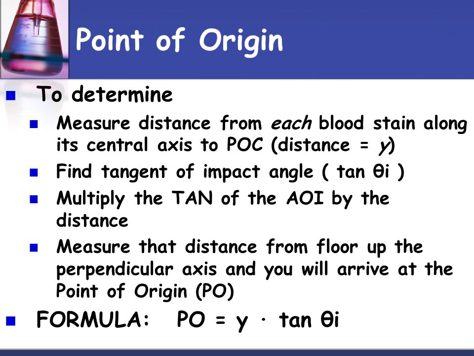 Point of Origin To determine Measure distance from each blood stain along its central axis to POC (distance = y) Find tangent of impact angle ( tan θi ) Multiply the TAN of the AOI by the distance Measure that distance from floor up the perpendicular axis and you will arrive at the Point of Origin (PO) FORMULA: PO = y · tan θi