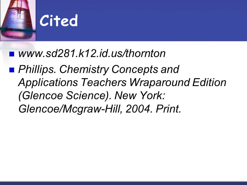 Cited www.sd281.k12.id.us/thornton Phillips. Chemistry Concepts and Applications Teachers Wraparound Edition (Glencoe Science). New York: Glencoe/Mcgr