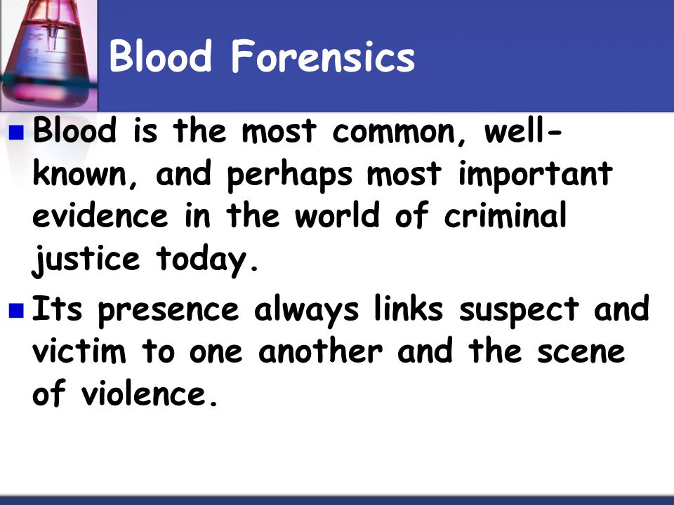 Blood Forensics Blood is the most common, well- known, and perhaps most important evidence in the world of criminal justice today. Its presence always