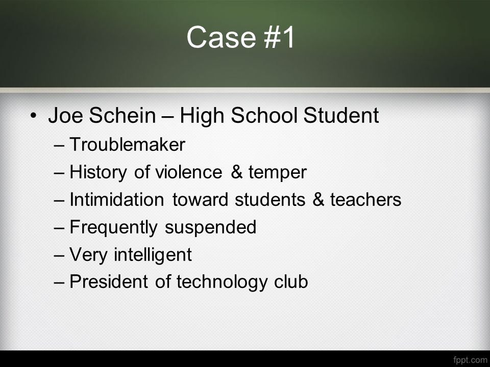 Case #1 Joe Schein – High School Student –Troublemaker –History of violence & temper –Intimidation toward students & teachers –Frequently suspended –Very intelligent –President of technology club