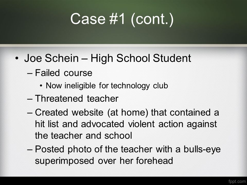 Case #1 (cont.) Joe Schein – High School Student –Suspended for 3 days Argues Free Speech –Ordered to take down website prior to return to school –Faculty fears his return –Parents and community leaders fear his return –Superintendent wants to meet with the principal