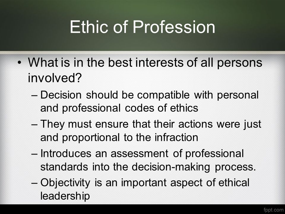 Ethic of Profession What is in the best interests of all persons involved.