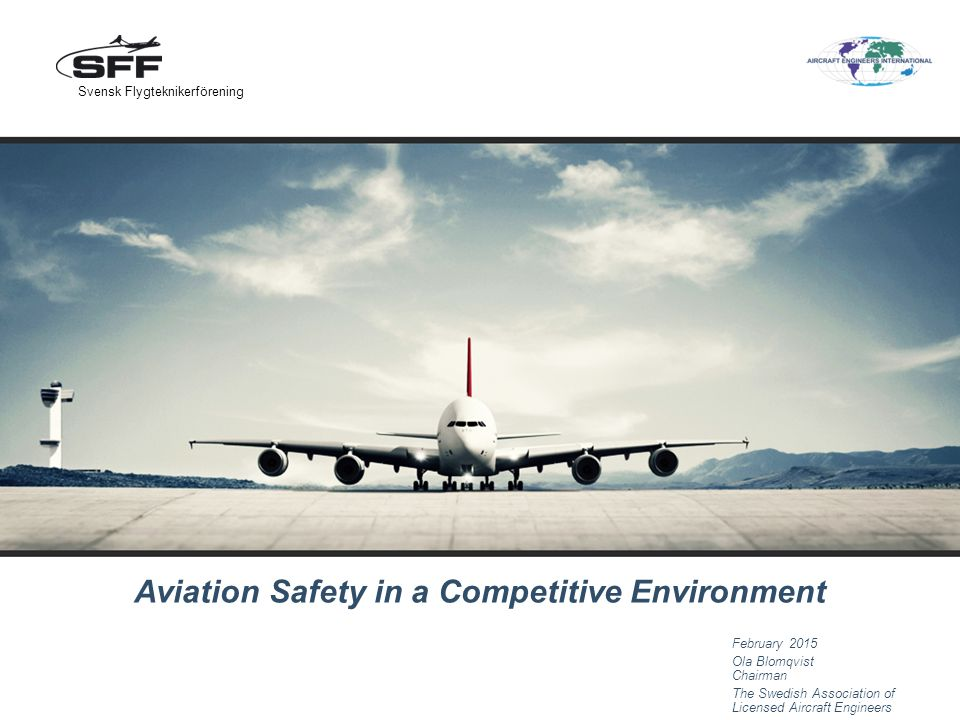 Aviation Safety in a Competitive Environment February 2015 Ola Blomqvist Chairman The Swedish Association of Licensed Aircraft Engineers Svensk Flygteknikerförening