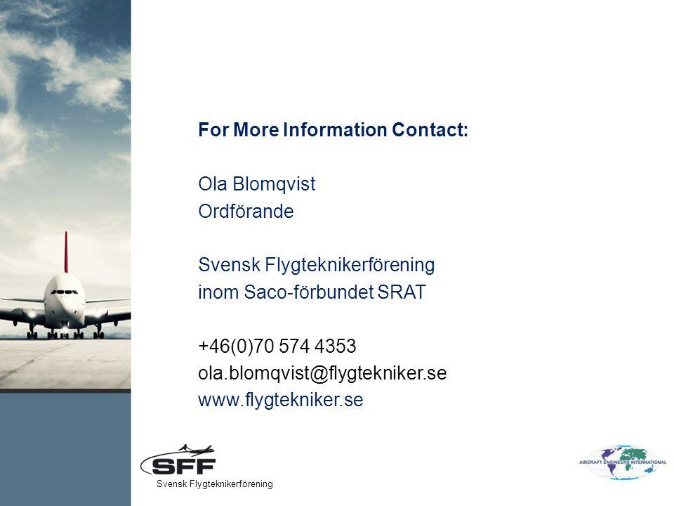 For More Information Contact: Ola Blomqvist Ordförande Svensk Flygteknikerförening inom Saco-förbundet SRAT +46(0)70 574 4353 ola.blomqvist@flygtekniker.se www.flygtekniker.se Svensk Flygteknikerförening