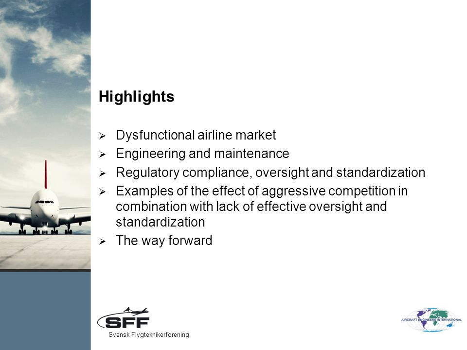 Highlights  Dysfunctional airline market  Engineering and maintenance  Regulatory compliance, oversight and standardization  Examples of the effect of aggressive competition in combination with lack of effective oversight and standardization  The way forward Svensk Flygteknikerförening